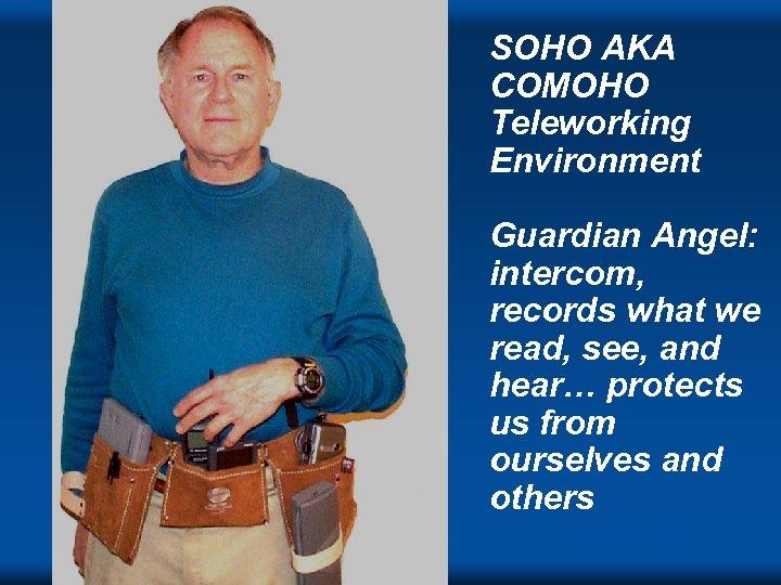 SOHO AKA COMOHO Teleworking Environment Guardian Angel: intercom, records what we read, see, and