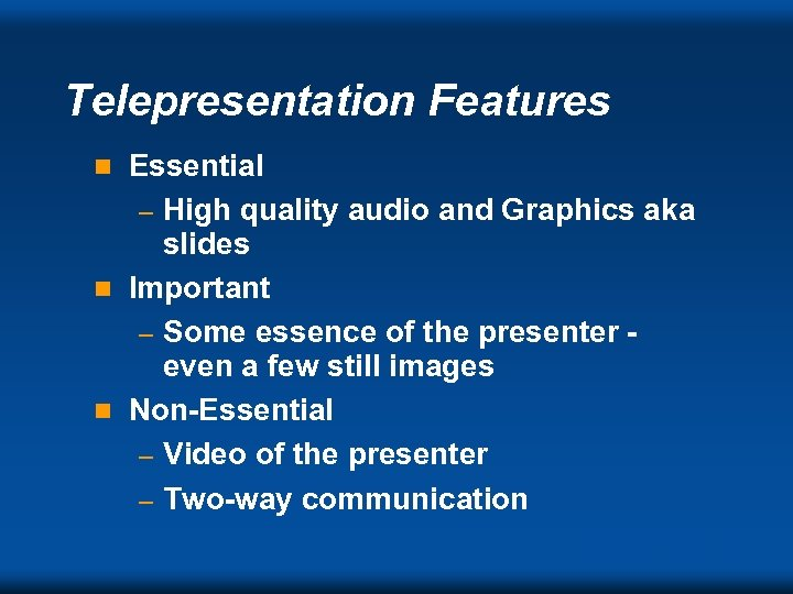 Telepresentation Features Essential – High quality audio and Graphics aka slides n Important –