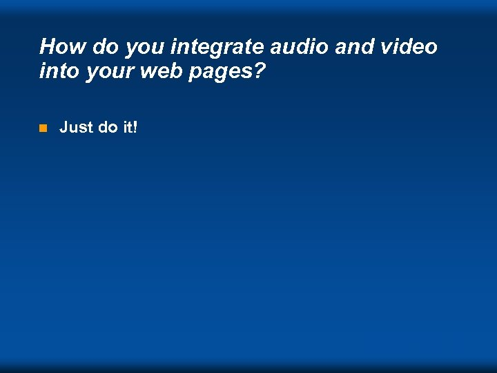 How do you integrate audio and video into your web pages? n Just do