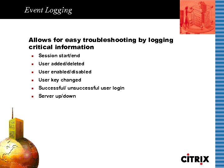 Event Logging Allows for easy troubleshooting by logging critical information n Session start/end n