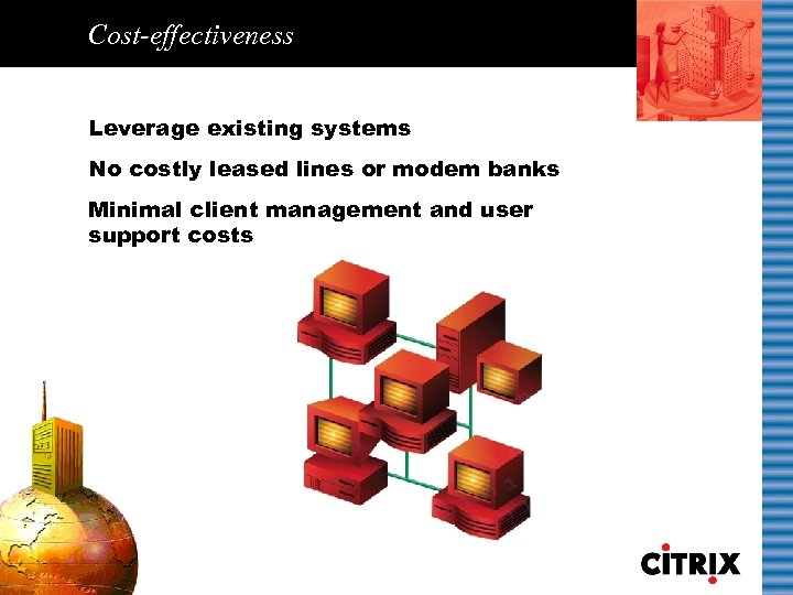 Cost-effectiveness Leverage existing systems No costly leased lines or modem banks Minimal client management