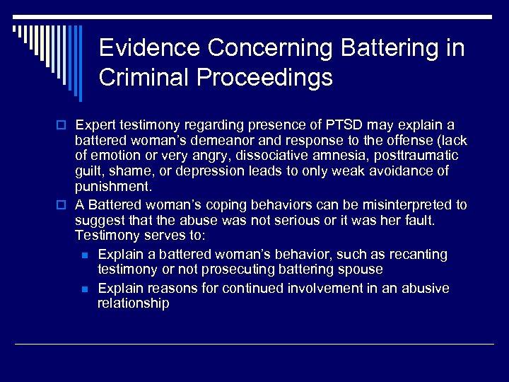 Evidence Concerning Battering in Criminal Proceedings o Expert testimony regarding presence of PTSD may