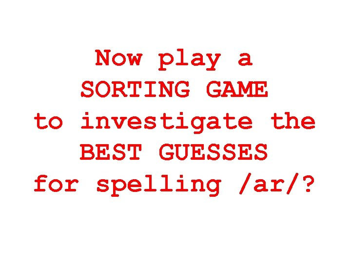 Now play a SORTING GAME to investigate the BEST GUESSES for spelling /ar/?