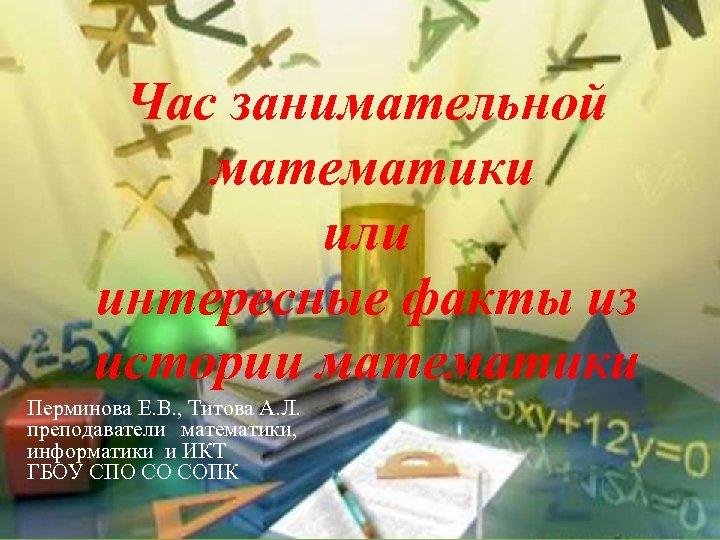 Час занимательной математики или интересные факты из истории математики Перминова Е. В. , Титова
