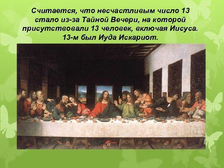 Считается, что несчастливым число 13 стало из-за Тайной Вечери, на которой присутствовали 13 человек,