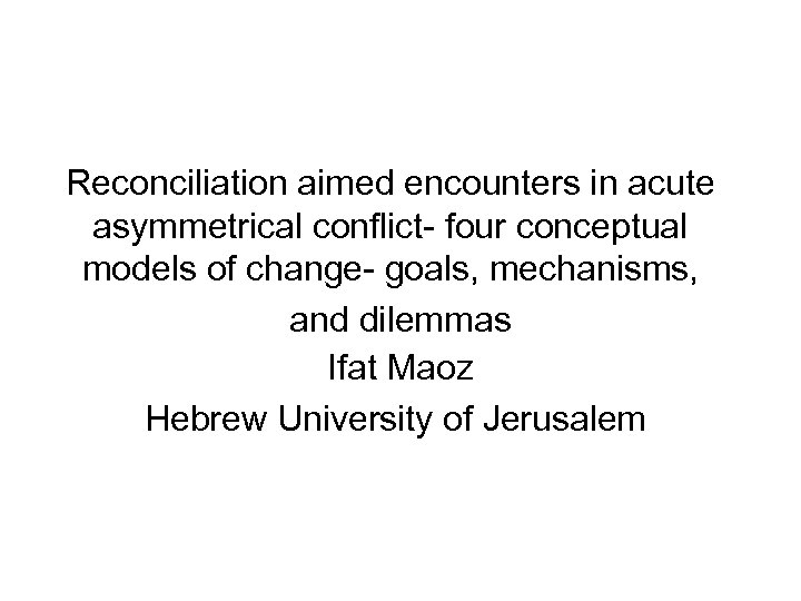 Reconciliation aimed encounters in acute asymmetrical conflict- four conceptual models of change- goals, mechanisms,