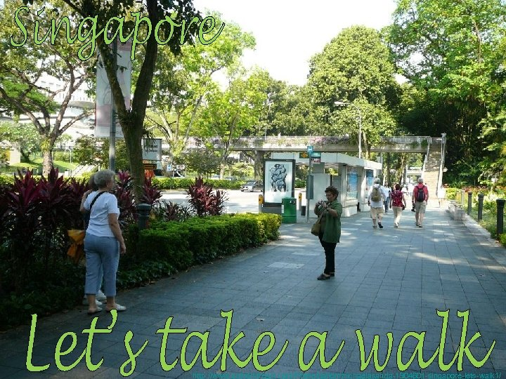 http: //www. authorstream. com/Presentation/michaelasanda-1904601 -singapore-lets-walk 1/