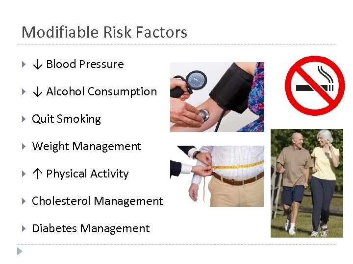 Modifiable Risk Factors ↓ Blood Pressure ↓ Alcohol Consumption Quit Smoking Weight Management ↑