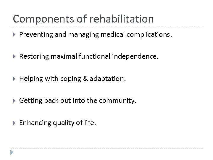 Components of rehabilitation Preventing and managing medical complications. Restoring maximal functional independence. Helping with