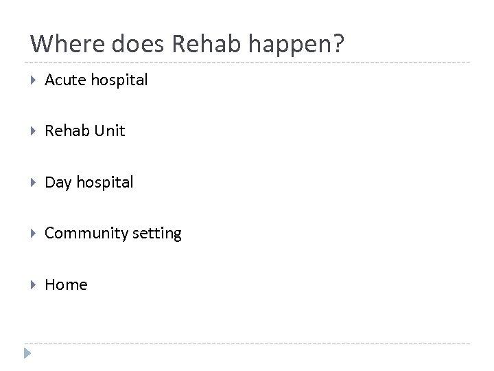 Where does Rehab happen? Acute hospital Rehab Unit Day hospital Community setting Home