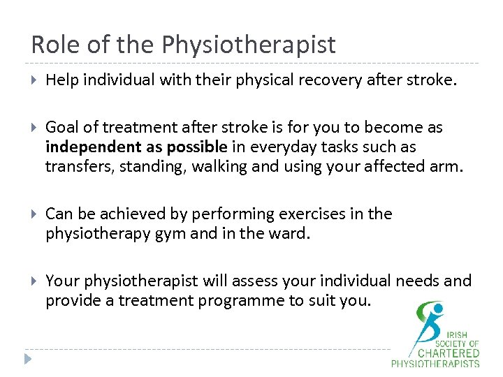 Role of the Physiotherapist Help individual with their physical recovery after stroke. Goal of