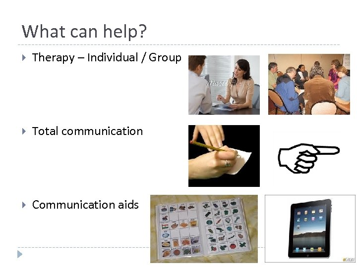 What can help? Therapy – Individual / Group Total communication Communication aids