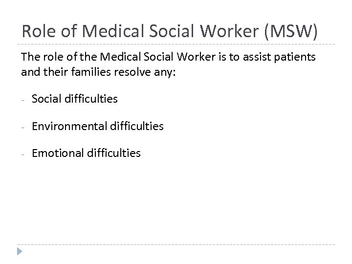 Role of Medical Social Worker (MSW) The role of the Medical Social Worker is