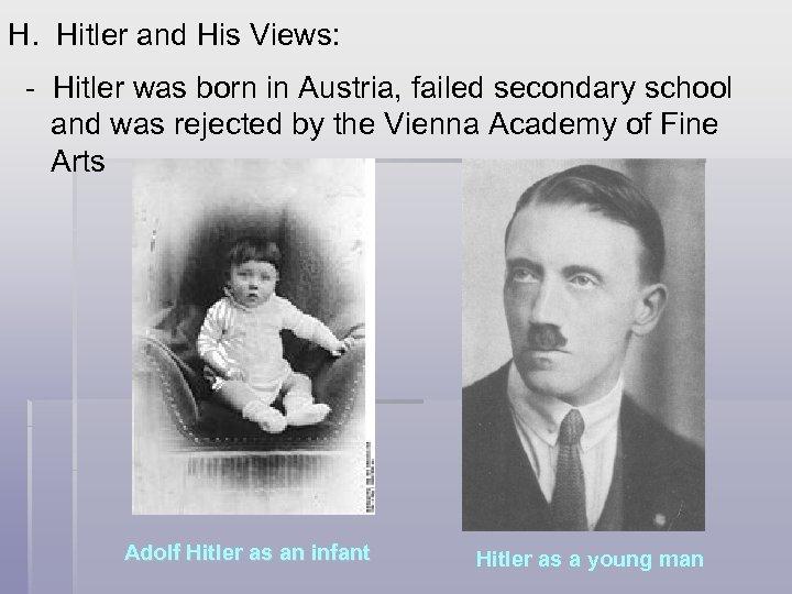 H. Hitler and His Views: - Hitler was born in Austria, failed secondary school
