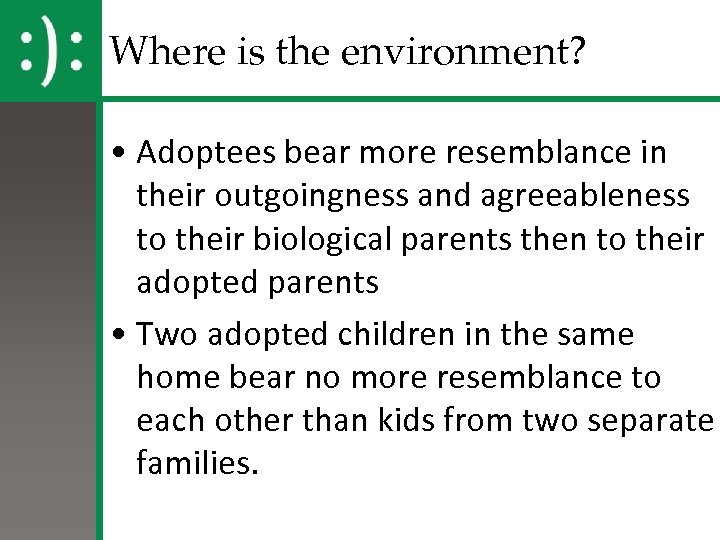 Where is the environment? • Adoptees bear more resemblance in their outgoingness and agreeableness