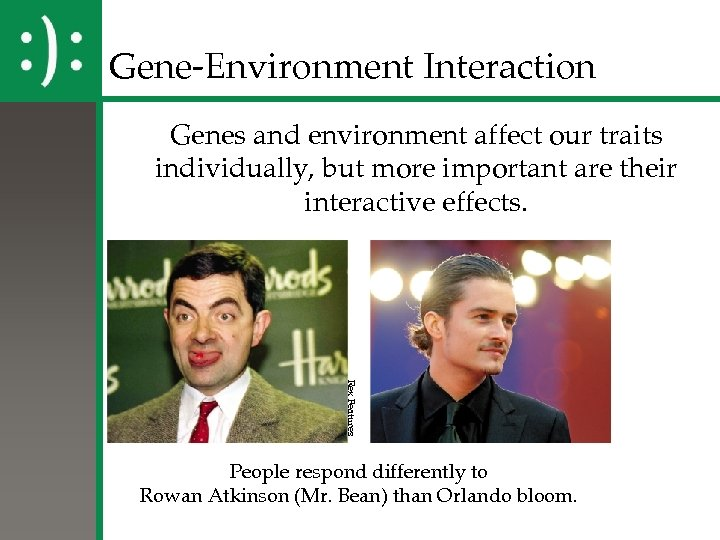 Gene-Environment Interaction Genes and environment affect our traits individually, but more important are their