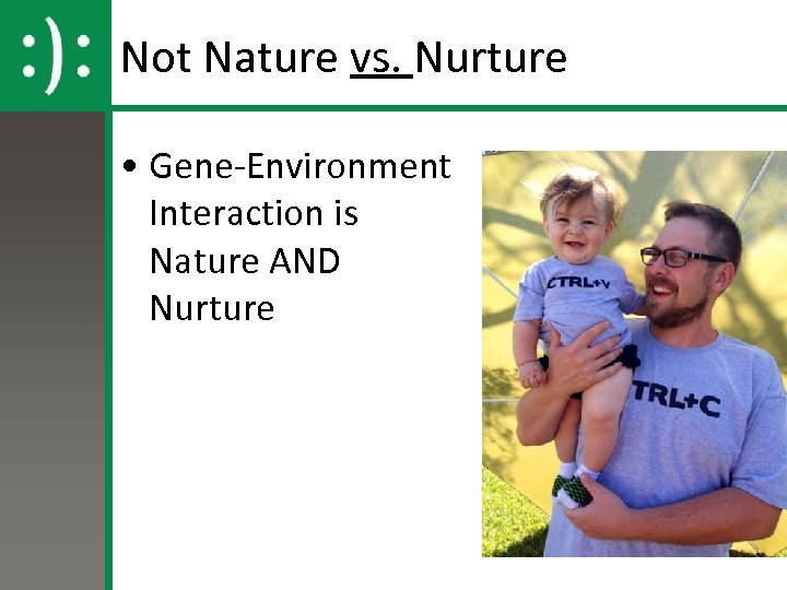 Not Nature vs. Nurture • Gene-Environment Interaction is Nature AND Nurture