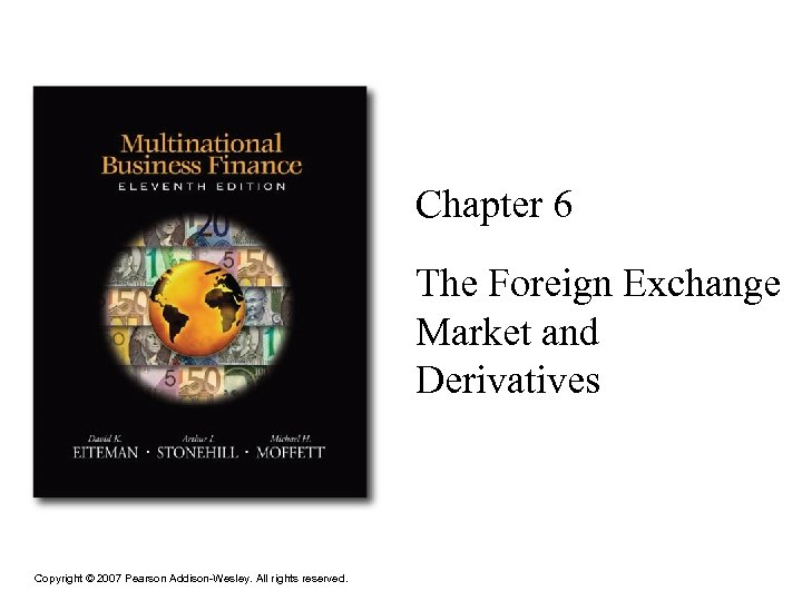 Chapter 6 The Foreign Exchange Market and Derivatives Copyright © 2007 Pearson Addison-Wesley. All
