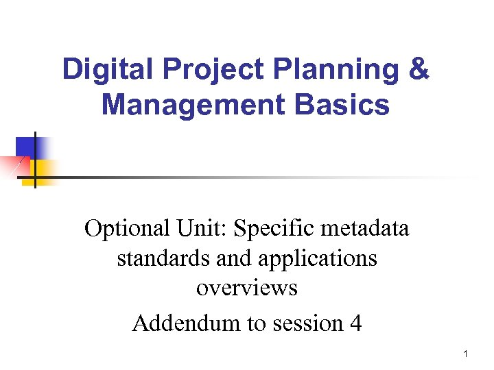 Digital Project Planning & Management Basics Optional Unit: Specific metadata standards and applications overviews