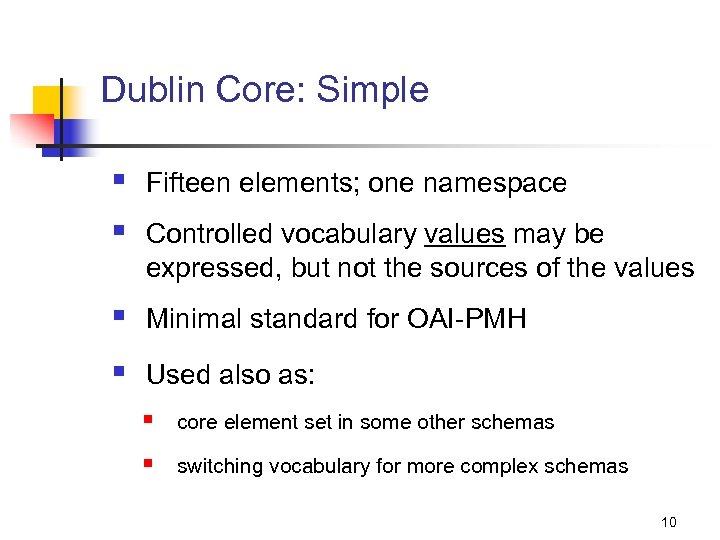 Dublin Core: Simple § § Fifteen elements; one namespace § Minimal standard for OAI-PMH