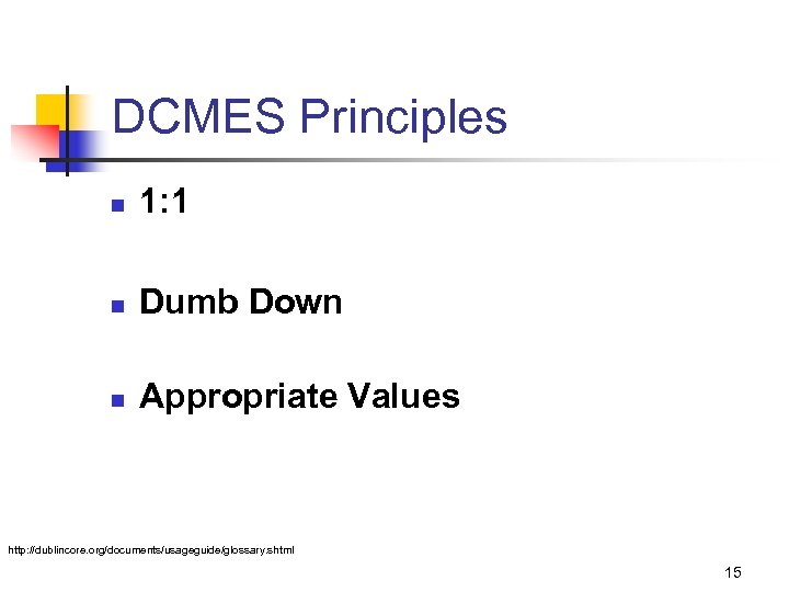 DCMES Principles n 1: 1 n Dumb Down n Appropriate Values http: //dublincore. org/documents/usageguide/glossary.