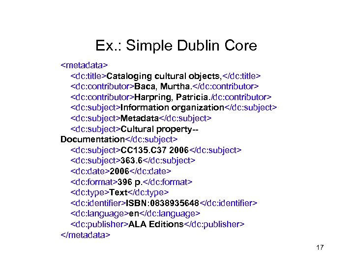 Ex. : Simple Dublin Core <metadata> <dc: title>Cataloging cultural objects, </dc: title> <dc: contributor>Baca,
