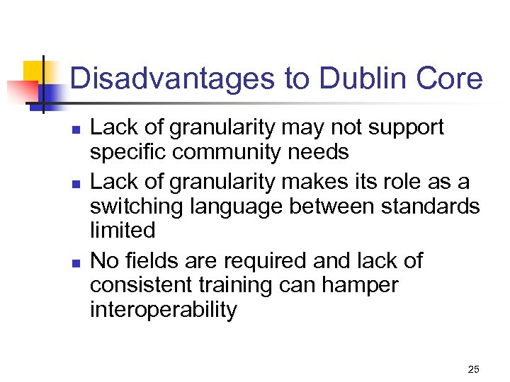 Disadvantages to Dublin Core n n n Lack of granularity may not support specific