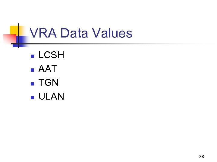 VRA Data Values n n LCSH AAT TGN ULAN 38