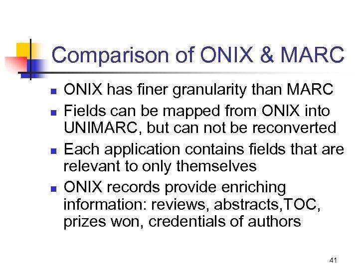 Comparison of ONIX & MARC n n ONIX has finer granularity than MARC Fields