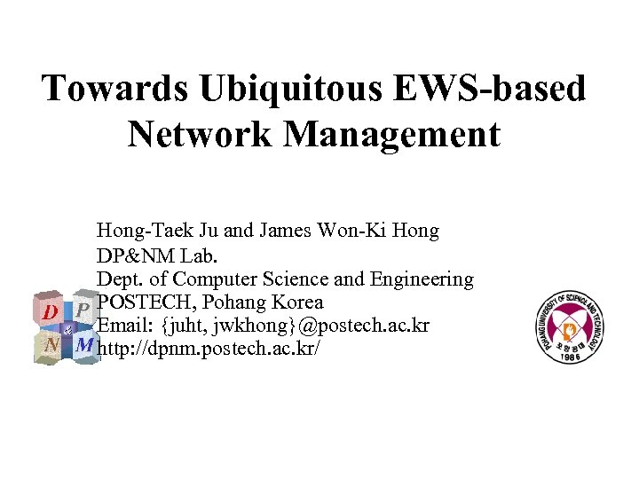 Towards Ubiquitous EWS-based Network Management Hong-Taek Ju and James Won-Ki Hong DP&NM Lab. Dept.