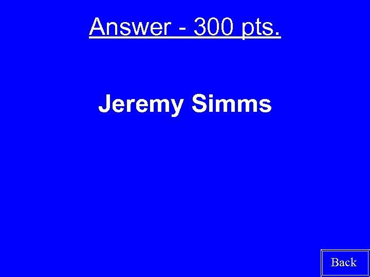 Answer - 300 pts. Jeremy Simms Back