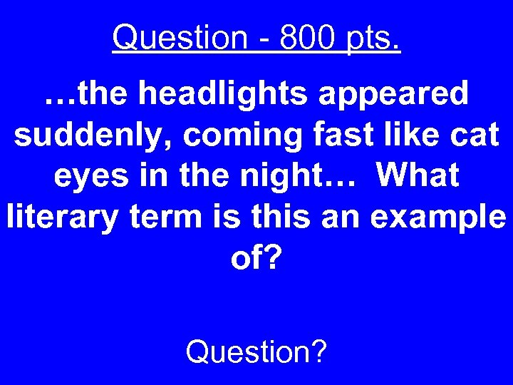 Question - 800 pts. …the headlights appeared suddenly, coming fast like cat eyes in