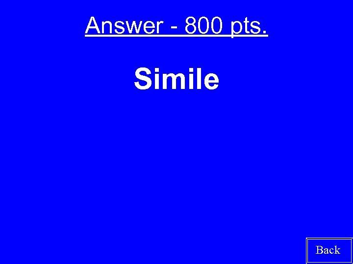 Answer - 800 pts. Simile Back