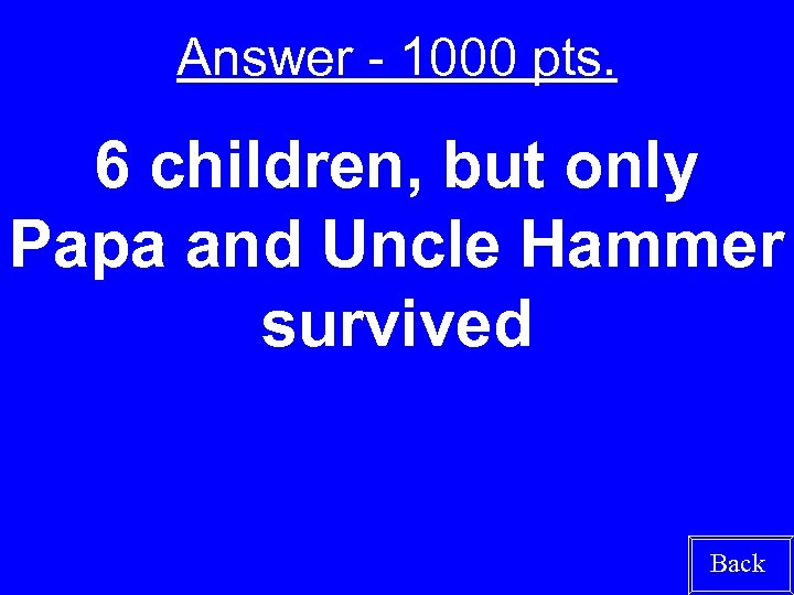 Answer - 1000 pts. 6 children, but only Papa and Uncle Hammer survived Back