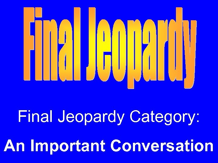 Final Jeopardy Category: An Important Conversation