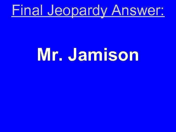 Final Jeopardy Answer: Mr. Jamison