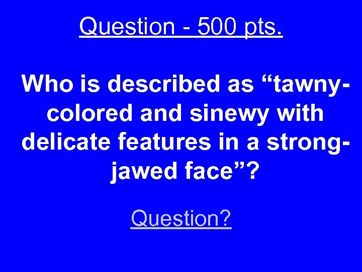 "Question - 500 pts. Who is described as ""tawnycolored and sinewy with delicate features"