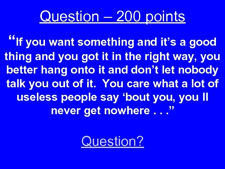 "Question – 200 points ""If you want something and it's a good thing and"