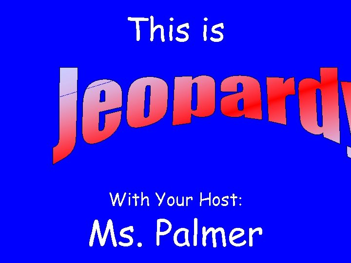 This is With Your Host: Ms. Palmer
