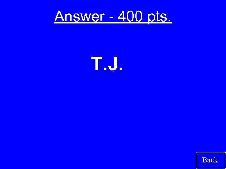 Answer - 400 pts. T. J. Back