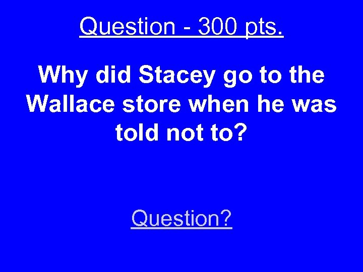 Question - 300 pts. Why did Stacey go to the Wallace store when he