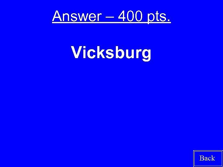Answer – 400 pts. Vicksburg Back