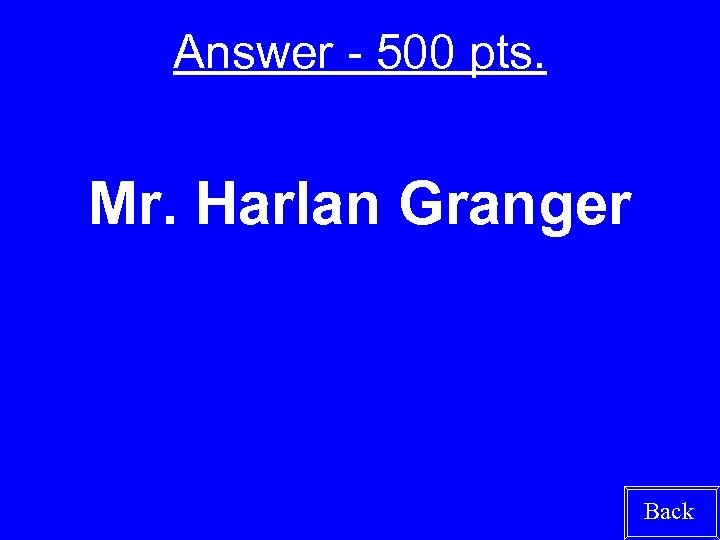 Answer - 500 pts. Mr. Harlan Granger Back