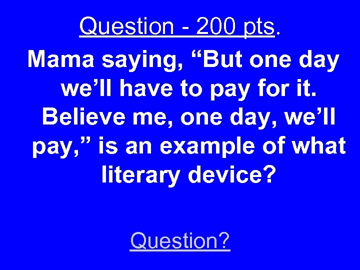 "Question - 200 pts. Mama saying, ""But one day we'll have to pay for"