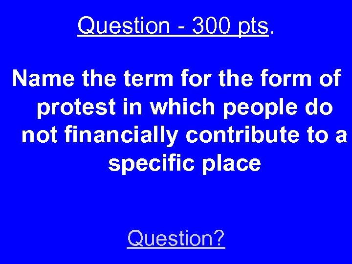 Question - 300 pts. Name the term for the form of protest in which