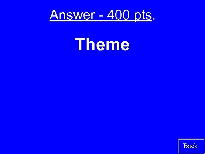 Answer - 400 pts. Theme Back