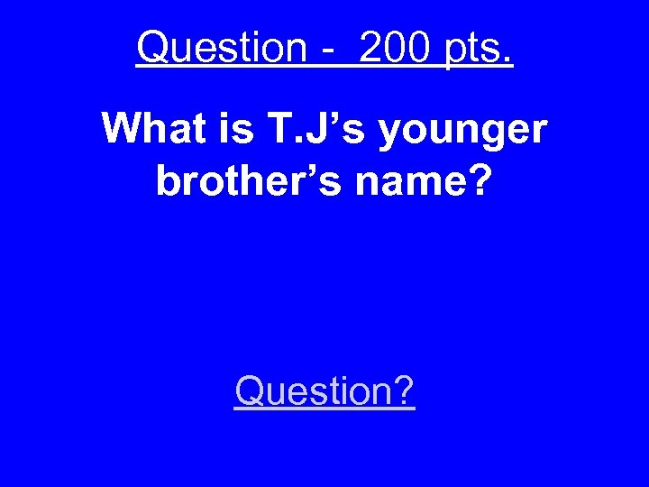 Question - 200 pts. What is T. J's younger brother's name? Question?