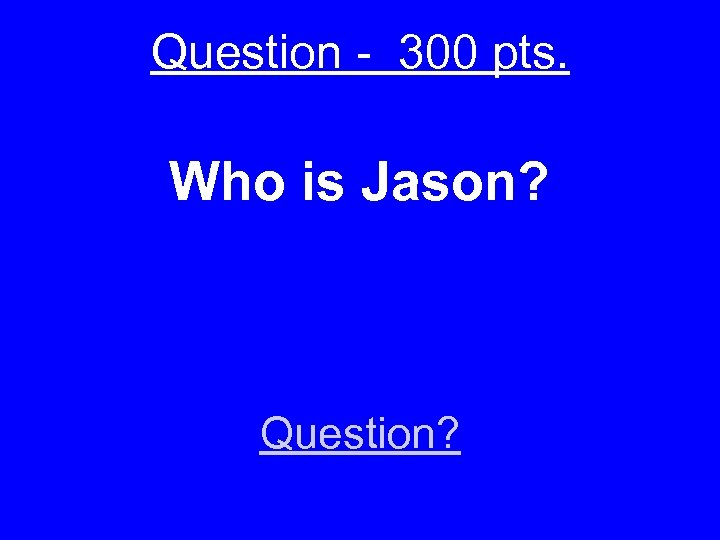 Question - 300 pts. Who is Jason? Question?