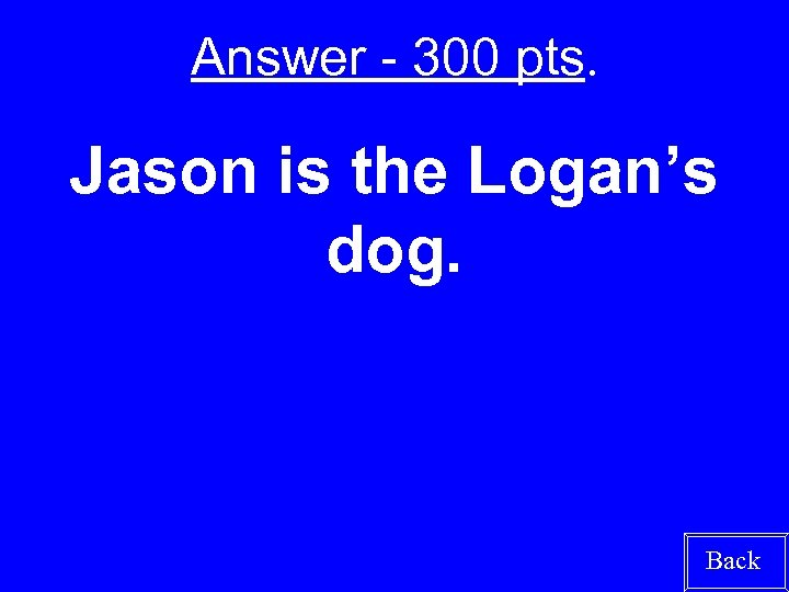 Answer - 300 pts. Jason is the Logan's dog. Back