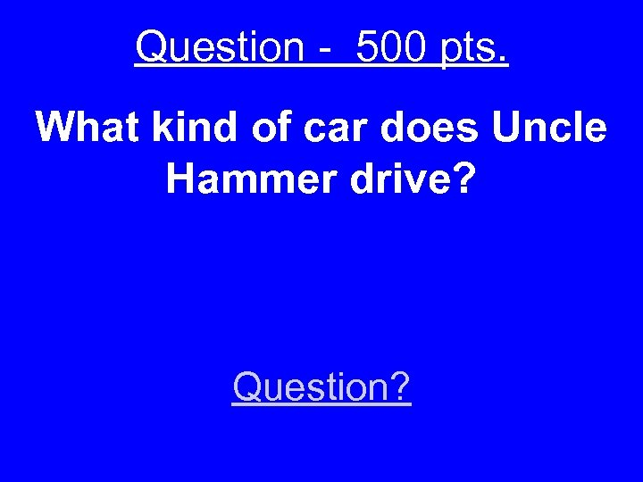 Question - 500 pts. What kind of car does Uncle Hammer drive? Question?